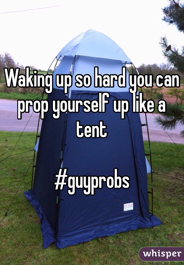 Waking up so hard you can prop yourself up like a tent   #guyprobs