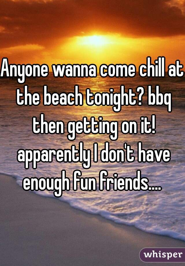 Anyone wanna come chill at the beach tonight? bbq then getting on it! apparently I don't have enough fun friends....