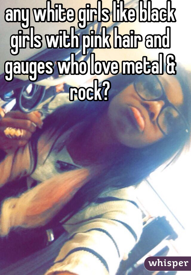 any white girls like black girls with pink hair and gauges who love metal & rock?