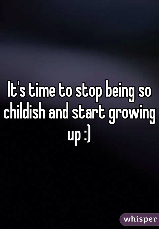 It's time to stop being so childish and start growing up :)