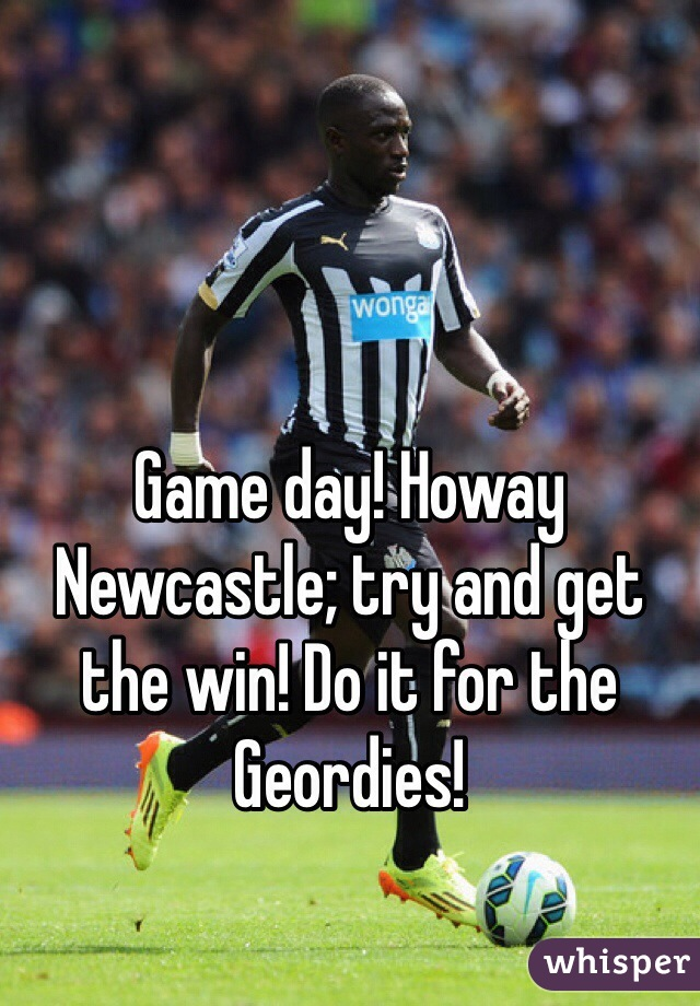 Game day! Howay Newcastle; try and get the win! Do it for the Geordies!