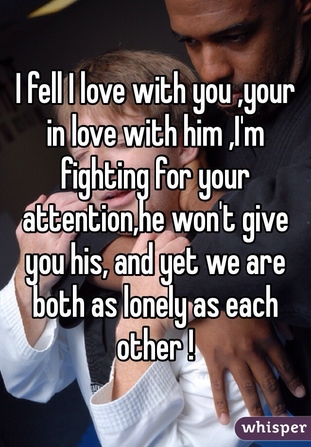 I fell I love with you ,your in love with him ,I'm fighting for your attention,he won't give you his, and yet we are both as lonely as each other !