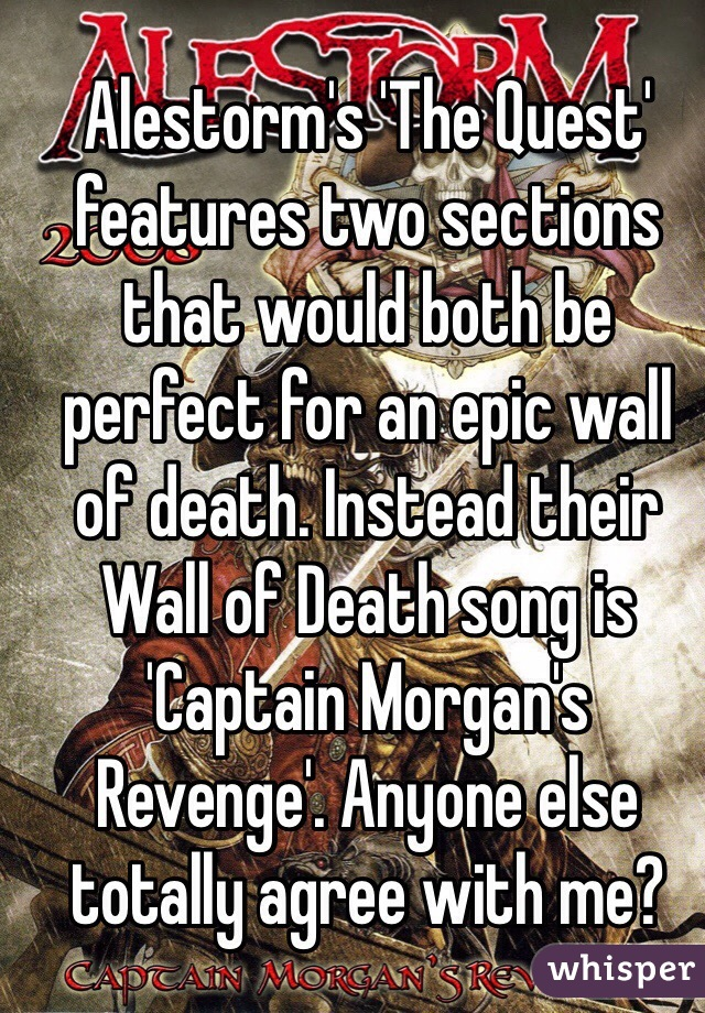Alestorm's 'The Quest' features two sections that would both be perfect for an epic wall of death. Instead their Wall of Death song is 'Captain Morgan's Revenge'. Anyone else totally agree with me?