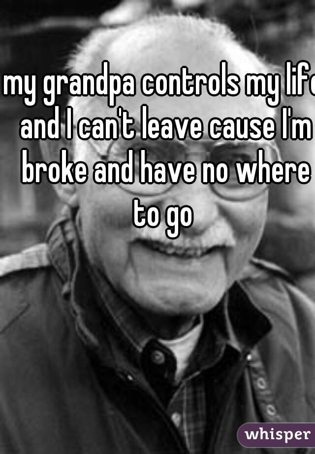 my grandpa controls my life and I can't leave cause I'm broke and have no where to go