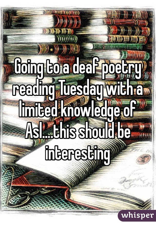 Going to a deaf poetry reading Tuesday with a limited knowledge of Asl....this should be interesting