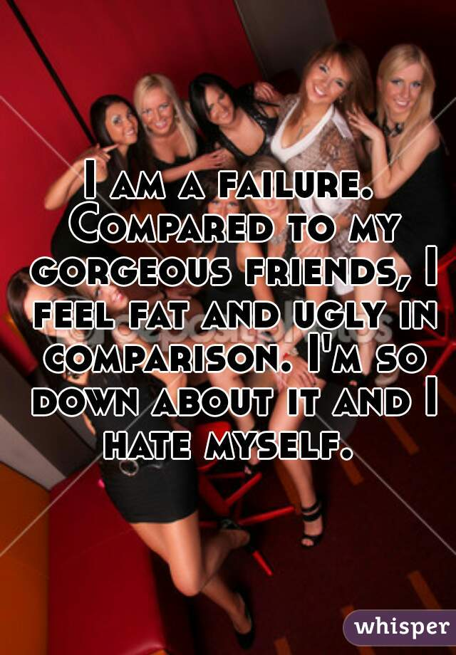 I am a failure. Compared to my gorgeous friends, I feel fat and ugly in comparison. I'm so down about it and I hate myself.