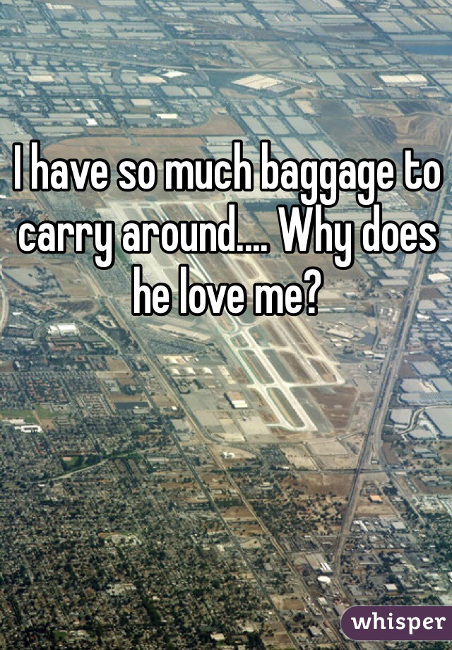 I have so much baggage to carry around.... Why does he love me?