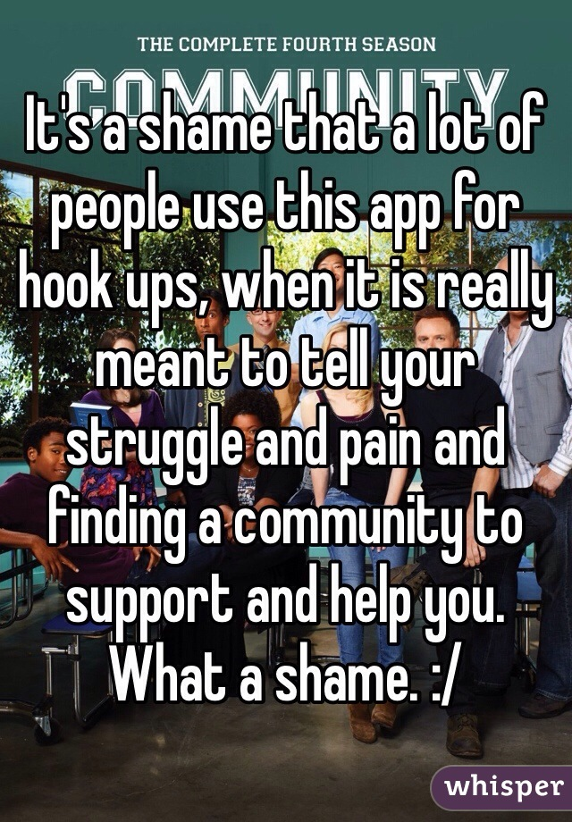 It's a shame that a lot of people use this app for hook ups, when it is really meant to tell your struggle and pain and finding a community to support and help you. What a shame. :/