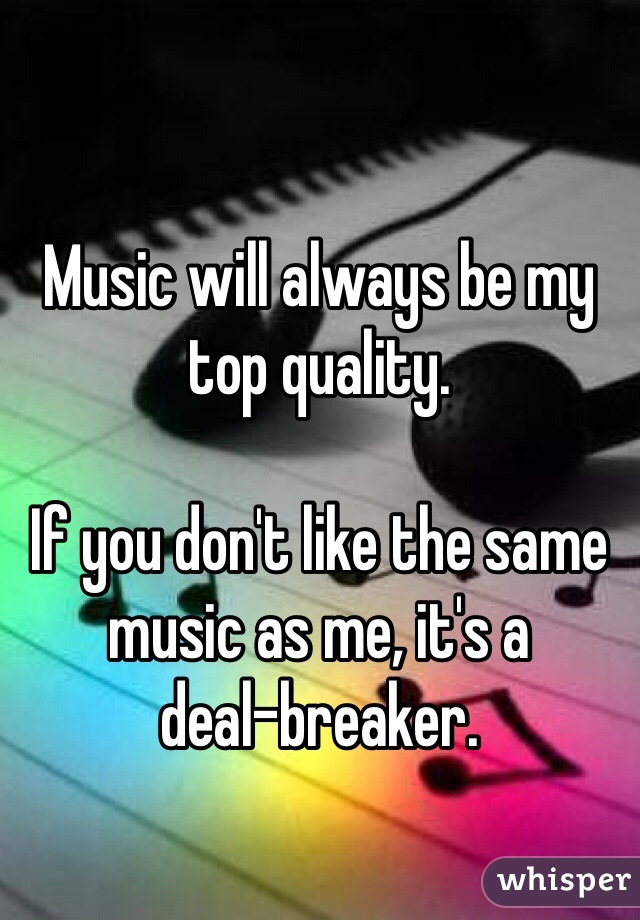 Music will always be my top quality.  If you don't like the same music as me, it's a             deal-breaker.