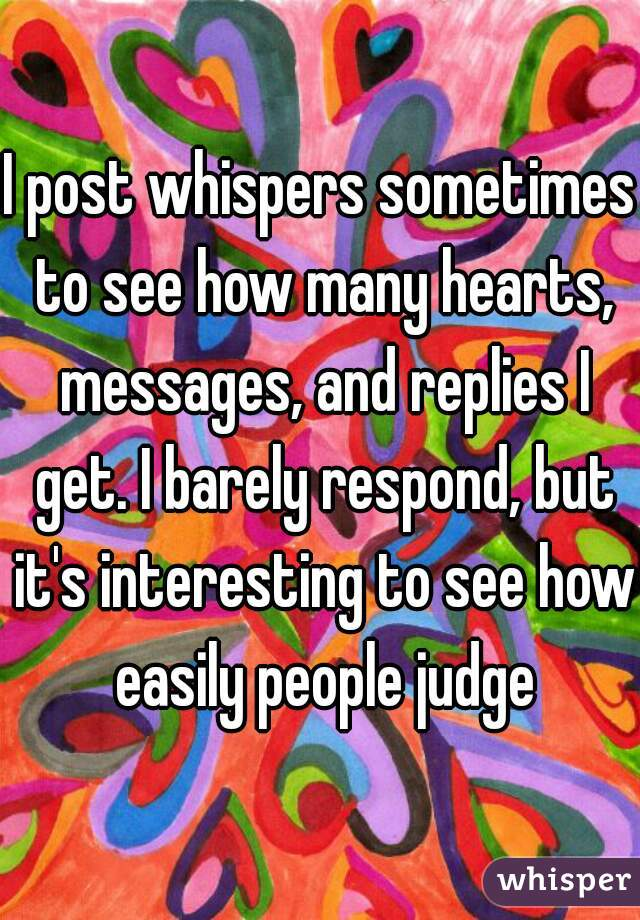 I post whispers sometimes to see how many hearts, messages, and replies I get. I barely respond, but it's interesting to see how easily people judge