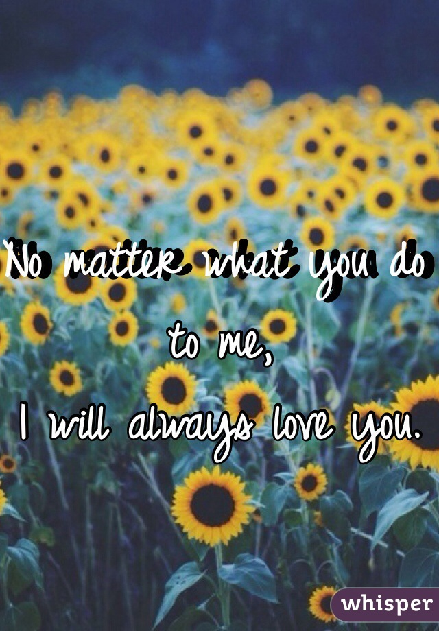 No matter what you do to me, I will always love you.