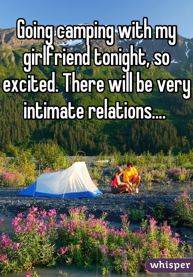 Going camping with my girlfriend tonight, so excited. There will be very intimate relations....