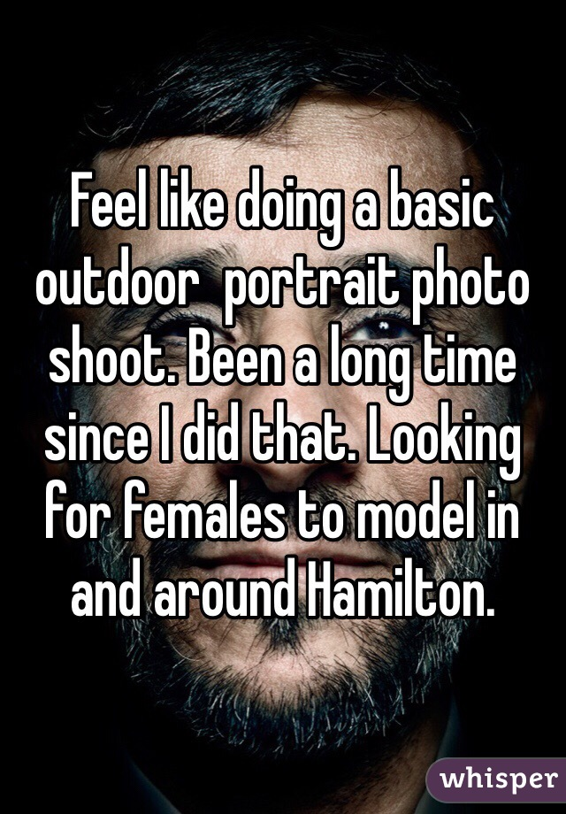 Feel like doing a basic outdoor  portrait photo shoot. Been a long time since I did that. Looking for females to model in and around Hamilton.