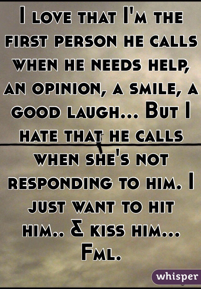 I love that I'm the first person he calls when he needs help, an opinion, a smile, a good laugh... But I hate that he calls when she's not responding to him. I just want to hit  him.. & kiss him... Fml.