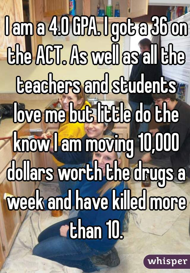 I am a 4.0 GPA. I got a 36 on the ACT. As well as all the teachers and students love me but little do the know I am moving 10,000 dollars worth the drugs a week and have killed more than 10.