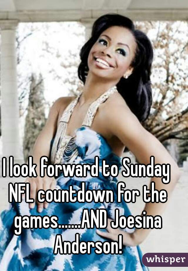 I look forward to Sunday NFL countdown for the games.......AND Joesina Anderson!