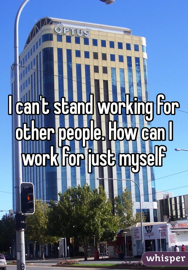 I can't stand working for other people. How can I work for just myself