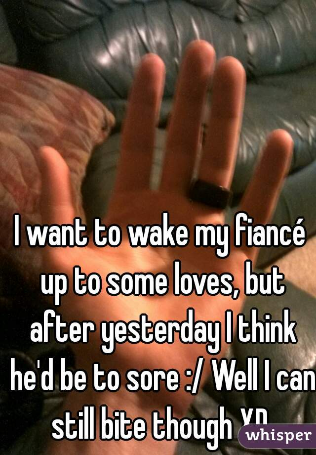 I want to wake my fiancé up to some loves, but after yesterday I think he'd be to sore :/ Well I can still bite though XD