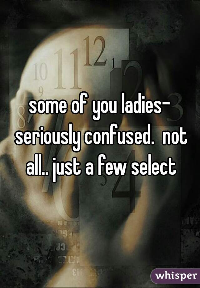 some of you ladies- seriously confused.  not all.. just a few select