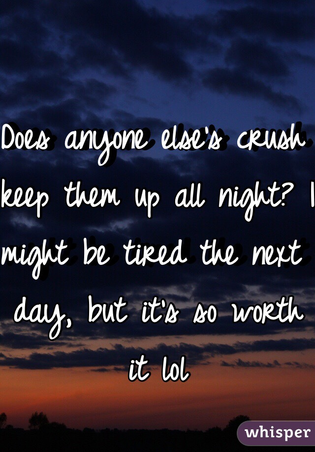 Does anyone else's crush keep them up all night? I might be tired the next day, but it's so worth it lol
