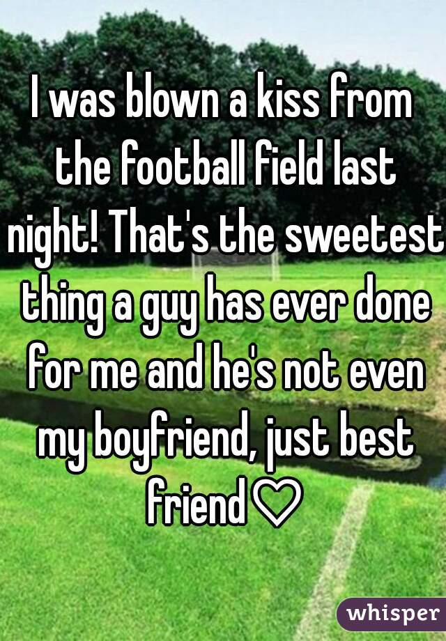 I was blown a kiss from the football field last night! That's the sweetest thing a guy has ever done for me and he's not even my boyfriend, just best friend♡