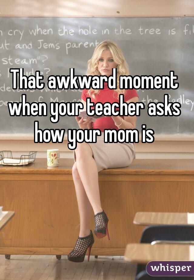That awkward moment when your teacher asks how your mom is