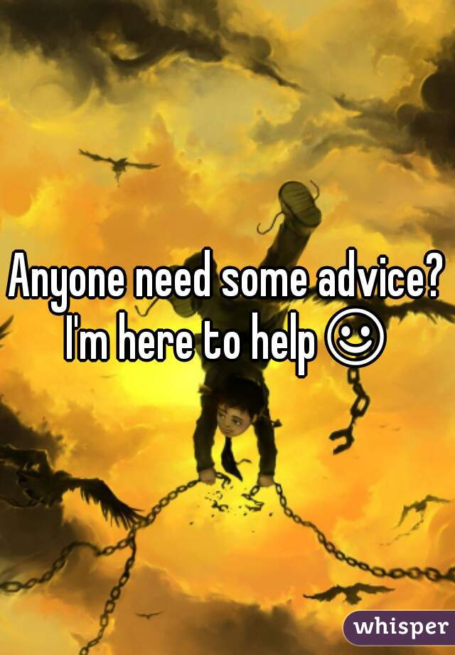 Anyone need some advice? I'm here to help☺