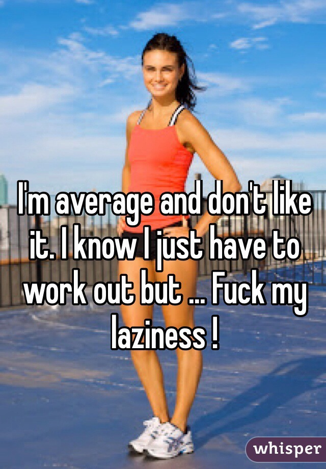 I'm average and don't like it. I know I just have to work out but ... Fuck my laziness !