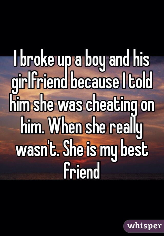 I broke up a boy and his girlfriend because I told him she was cheating on him. When she really wasn't. She is my best friend