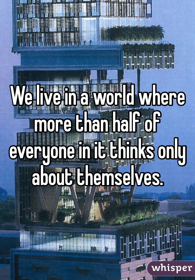 We live in a world where more than half of everyone in it thinks only about themselves.
