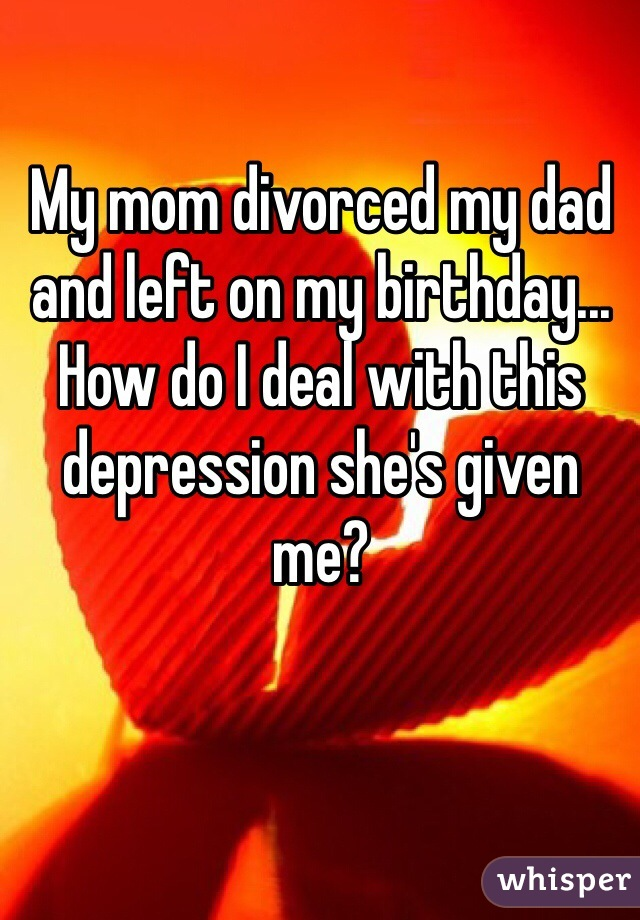 My mom divorced my dad and left on my birthday... How do I deal with this depression she's given me?