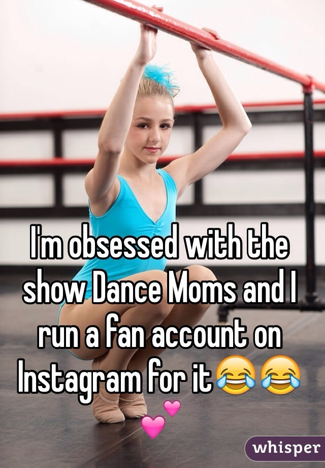 I'm obsessed with the show Dance Moms and I run a fan account on Instagram for it😂😂💕