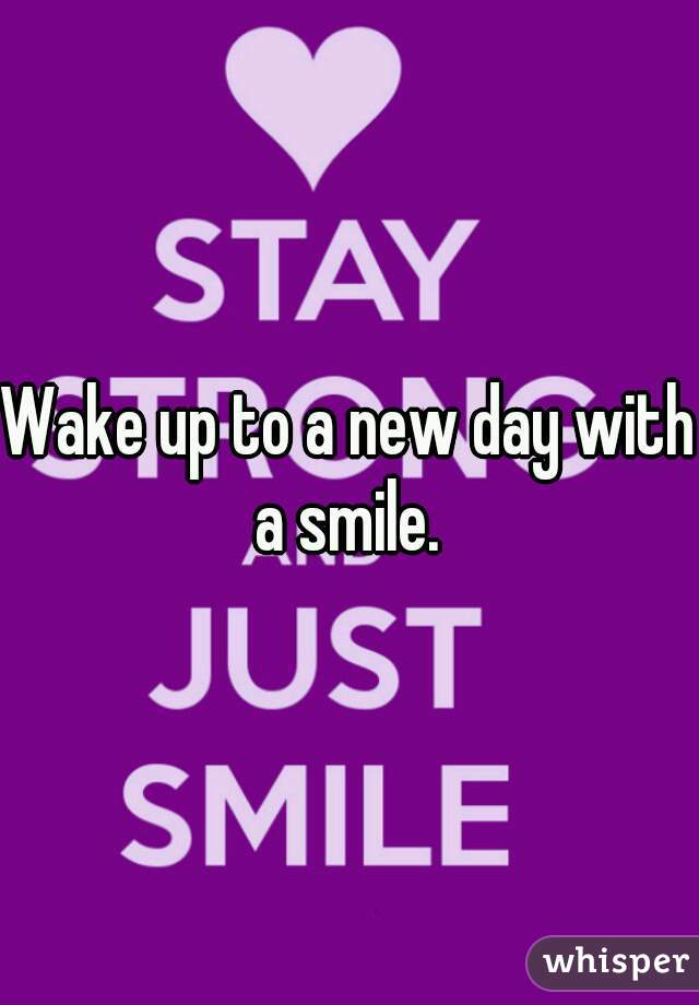 Wake up to a new day with a smile.
