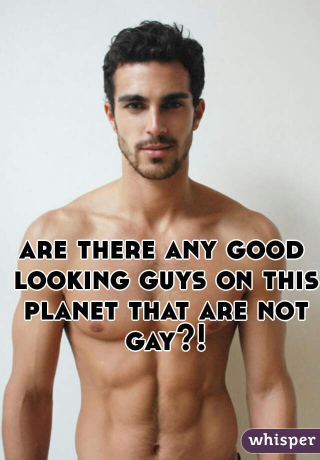 are there any good looking guys on this planet that are not gay?!