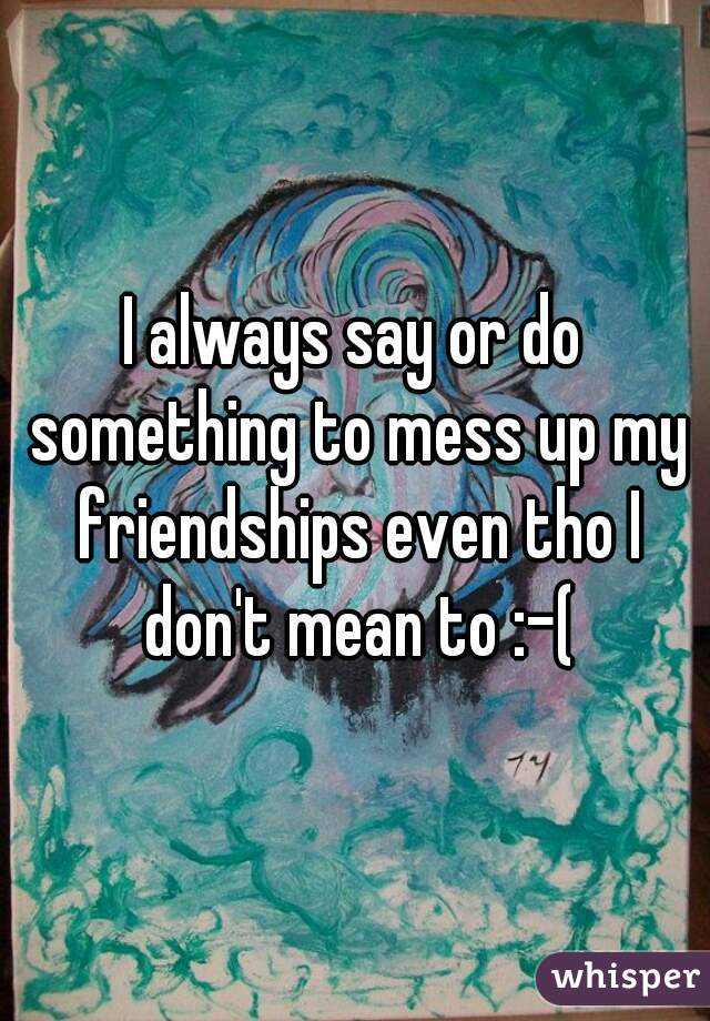 I always say or do something to mess up my friendships even tho I don't mean to :-(