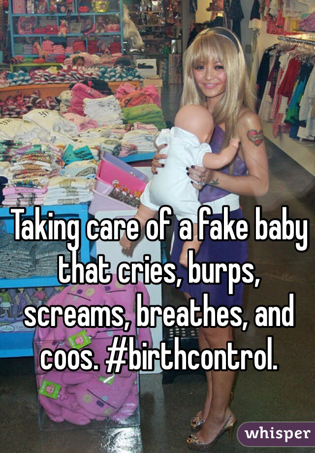 Taking care of a fake baby that cries, burps, screams, breathes, and coos. #birthcontrol.