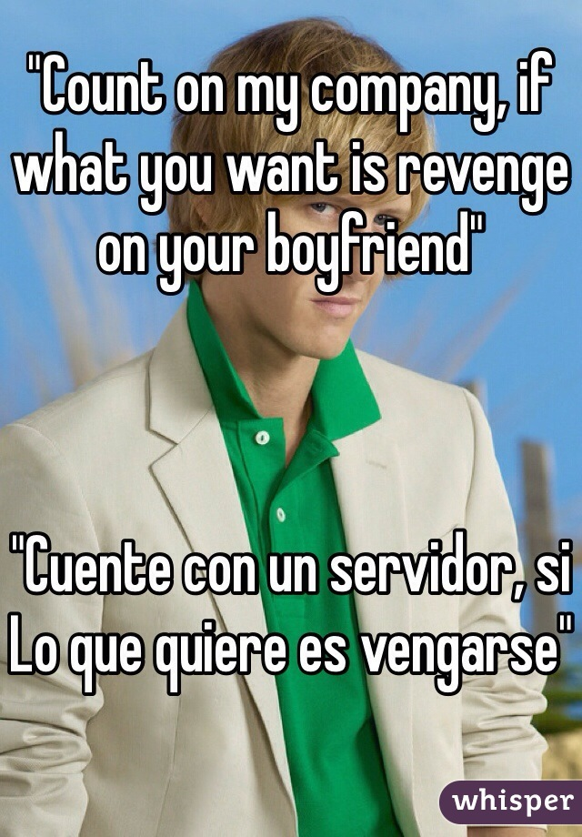 """""""Count on my company, if what you want is revenge on your boyfriend""""    """"Cuente con un servidor, si Lo que quiere es vengarse"""""""