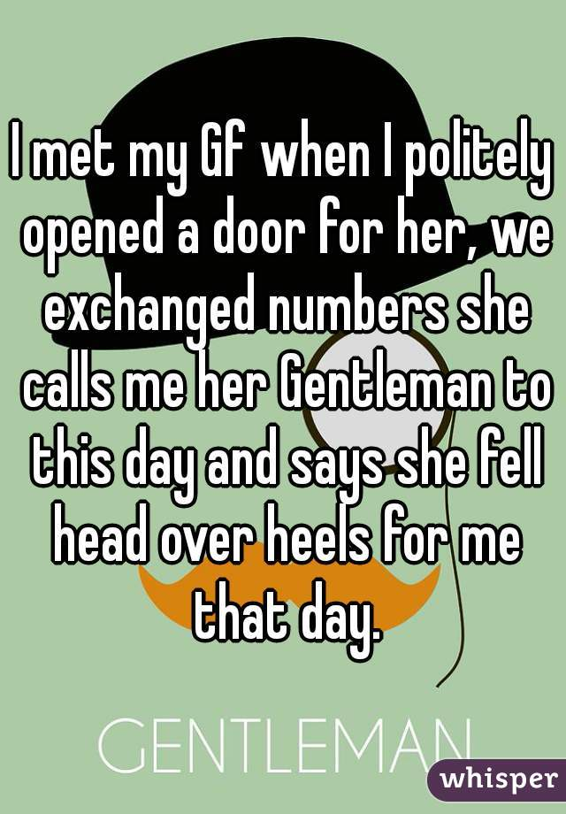 I met my Gf when I politely opened a door for her, we exchanged numbers she calls me her Gentleman to this day and says she fell head over heels for me that day.