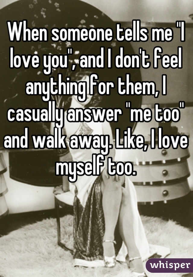 "When someone tells me ""I love you"", and I don't feel anything for them, I casually answer ""me too"" and walk away. Like, I love myself too."