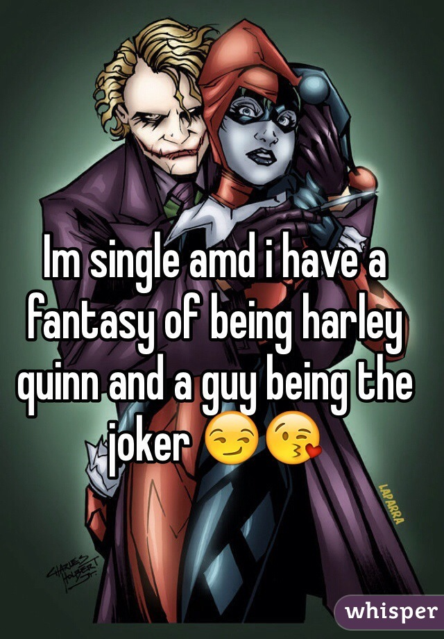 Im single amd i have a fantasy of being harley quinn and a guy being the joker 😏😘