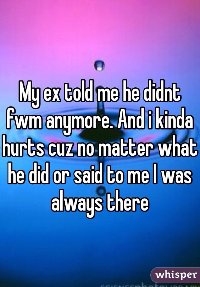 My ex told me he didnt fwm anymore. And i kinda hurts cuz no matter what he did or said to me I was always there