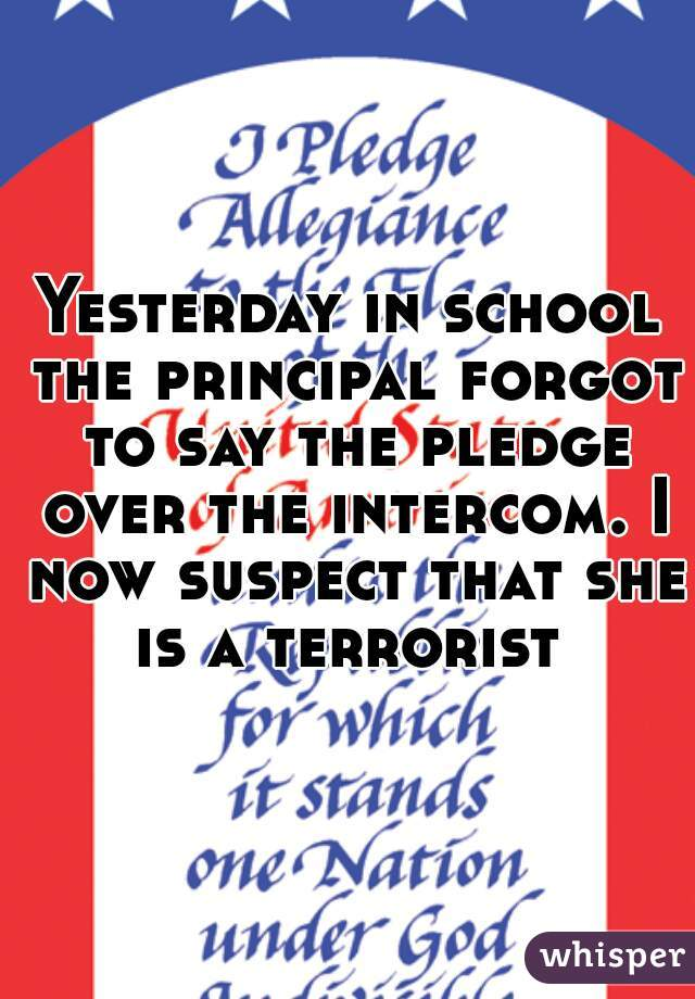 Yesterday in school the principal forgot to say the pledge over the intercom. I now suspect that she is a terrorist