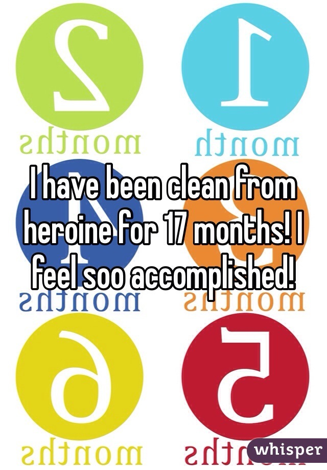 I have been clean from heroine for 17 months! I feel soo accomplished!