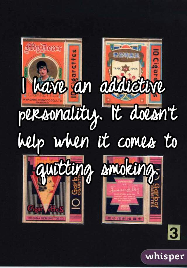 I have an addictive personality. It doesn't help when it comes to quitting smoking.