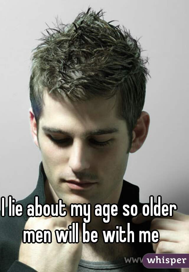 I lie about my age so older men will be with me