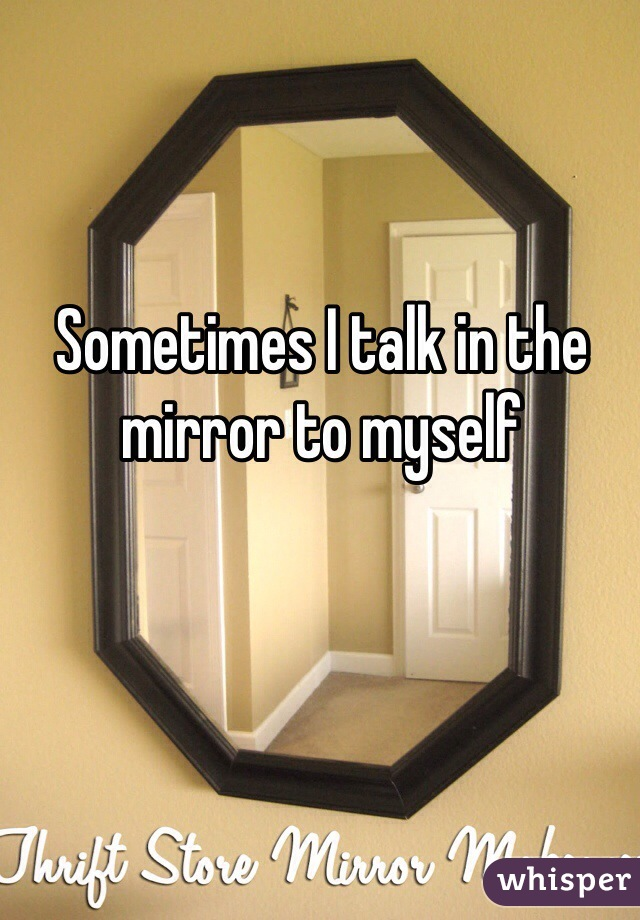 Sometimes I talk in the mirror to myself