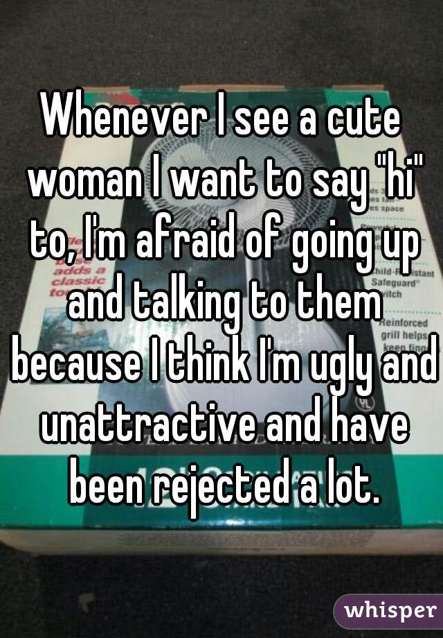 """Whenever I see a cute woman I want to say """"hi"""" to, I'm afraid of going up and talking to them because I think I'm ugly and unattractive and have been rejected a lot."""