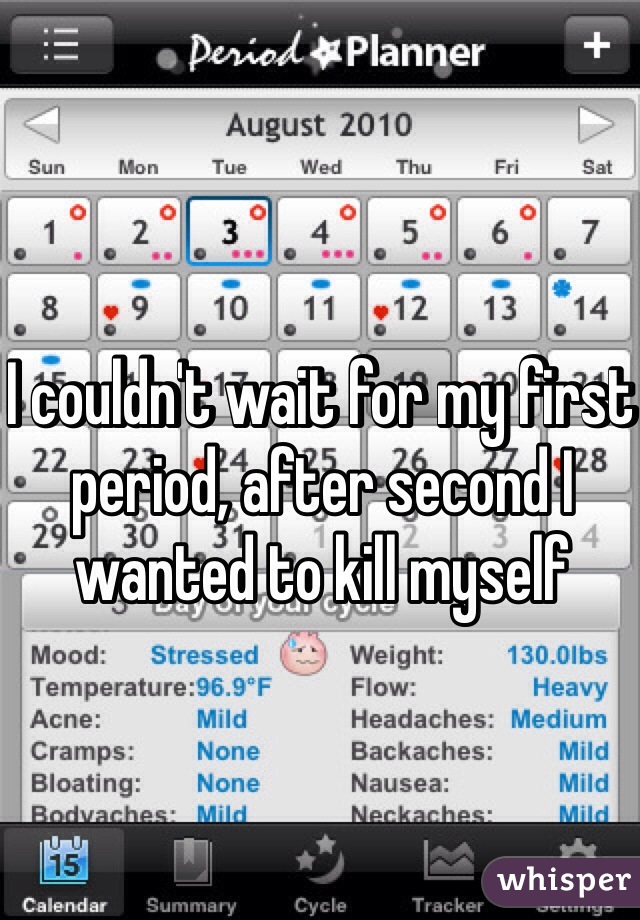 I couldn't wait for my first period, after second I wanted to kill myself