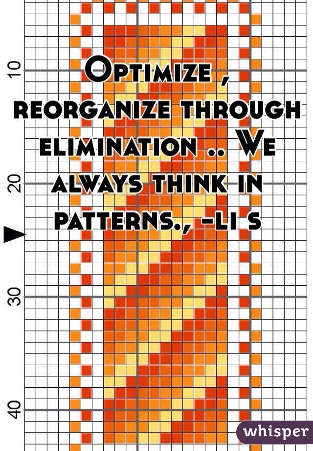 Optimize , reorganize through elimination .. We always think in patterns., -li s