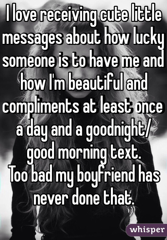 I love receiving cute little messages about how lucky someone is to have me and how I'm beautiful and compliments at least once a day and a goodnight/ good morning text. Too bad my boyfriend has never done that.